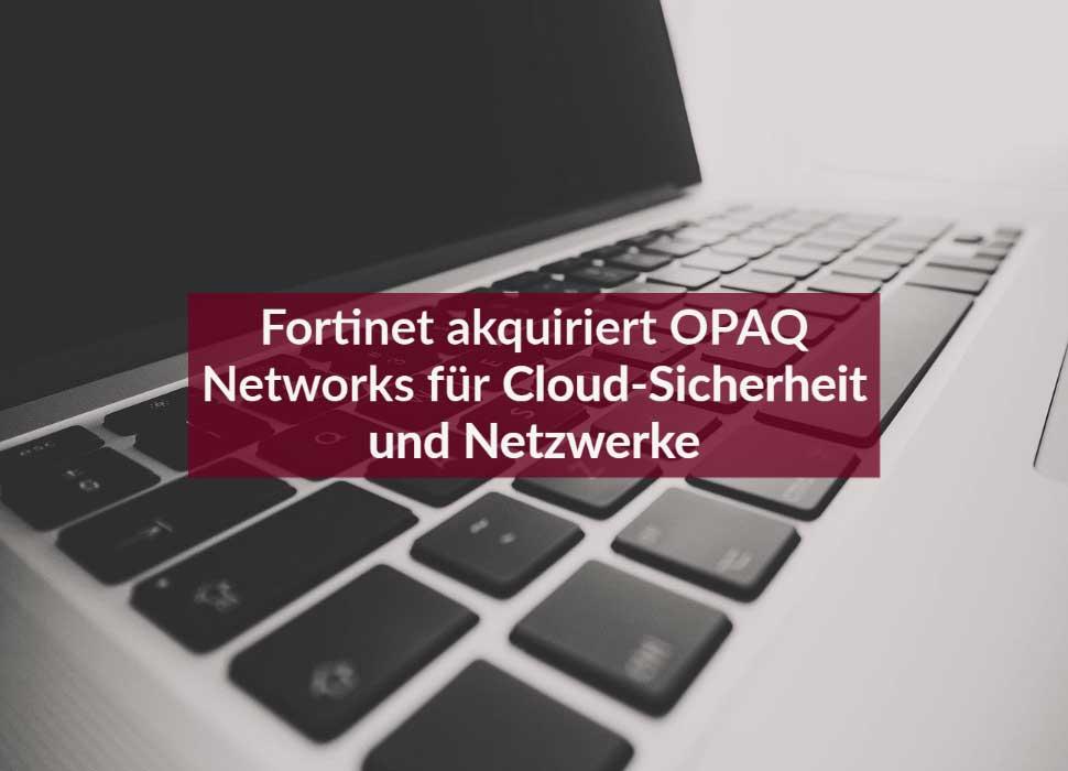 Fortinet akquiriert OPAQ Networks für Cloud-Sicherheit und Netzwerke