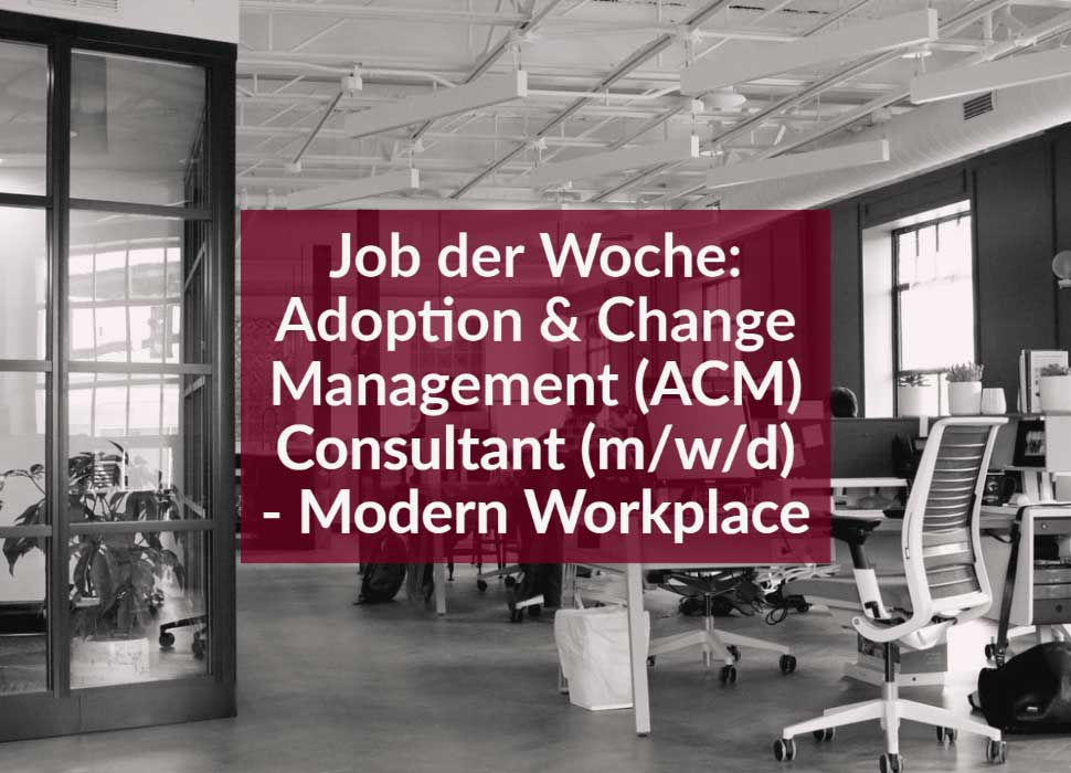Job der Woche: Adoption & Change Management (ACM) Consultant (m/w/d) - Modern Workplace