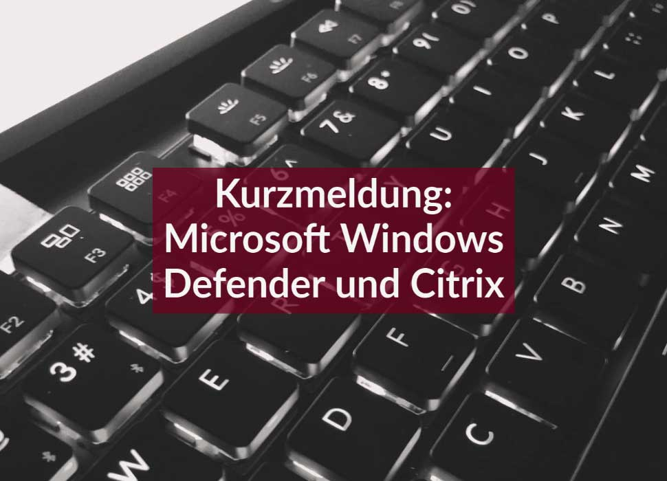Kurzmeldung: Microsoft Windows Defender und Citrix