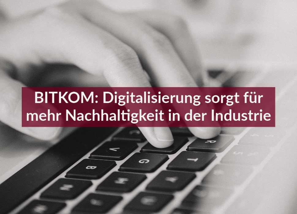 BITKOM: Digitalisierung sorgt für mehr Nachhaltigkeit in der Industrie