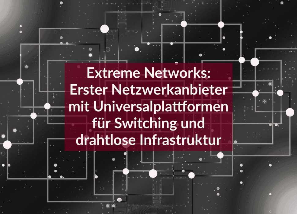 Extreme Networks: Erster Netzwerkanbieter mit Universalplattformen für Switching und drahtlose Infrastruktur
