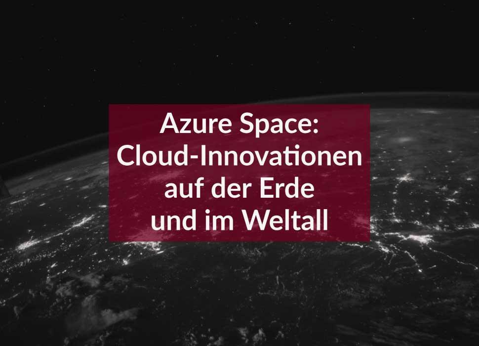Azure Space: Cloud-Innovationen auf der Erde und im Weltall