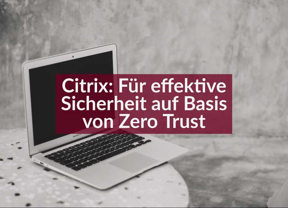 Citrix: Für effektive Sicherheit auf Basis von Zero Trust