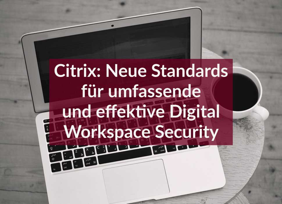 Citrix: Neue Standards für umfassende und effektive Digital Workspace Security