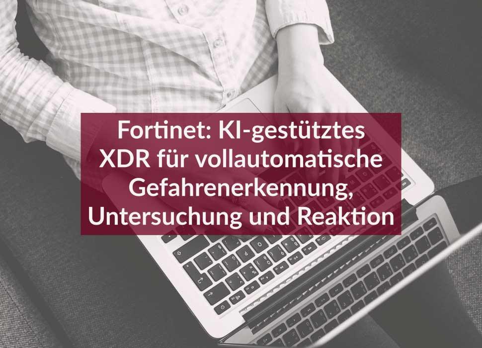 Fortinet: KI-gestütztes XDR für vollautomatische Gefahrenerkennung, Untersuchung und Reaktion