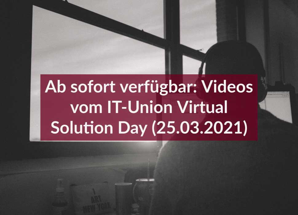 Ab sofort verfügbar: Videos vom IT-Union Virtual Solution Day (25.03.2021)