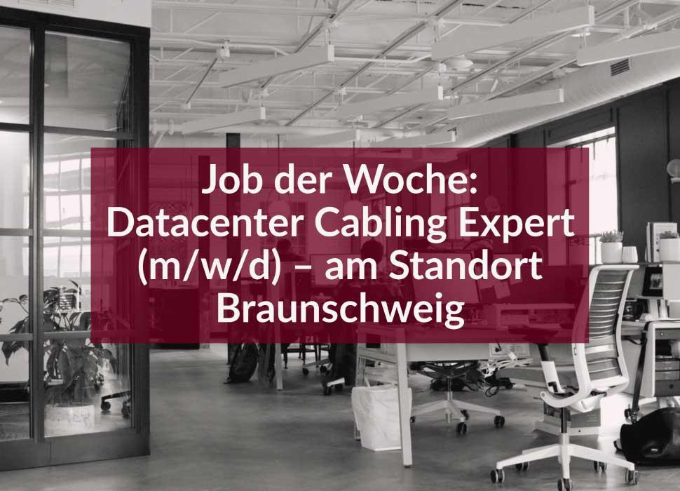 Job der Woche: Datacenter Cabling Expert (m/w/d) – am Standort Braunschweig