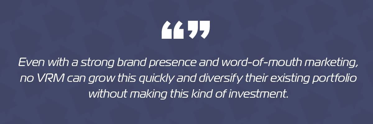 Even with a strong brand presence and word-of-mouth marketing, no VRM can grow this quickly and diversify their existing portfolio without making this kind of investment.