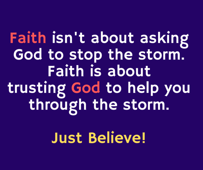Faith isn't about asking God to stop the storm. Faith is about trusting God to help you through the storm. Just Believe!