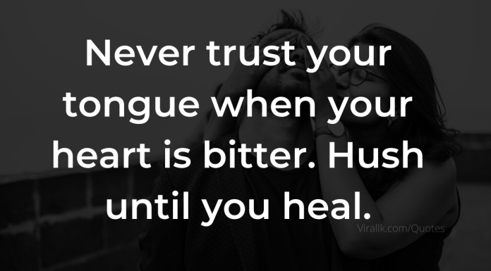 Never trust your tongue when your heart is bitter. Hush until you heal.
