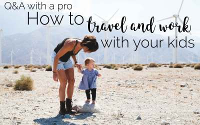Q & A With a Pro: Part 1 – HOW Do You Travel and Work With Your Kid?