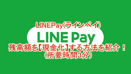 LINEPay(ラインペイ)残高額を【現金化】する方法を紹介!(所要時間3分)