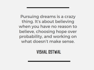 Pursuing dreams is a crazy thing - Quote - Vishal Ostwal