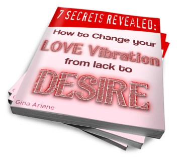 7 Secrets Revealed - How to Change your Love Vibration from Lack to Desire!