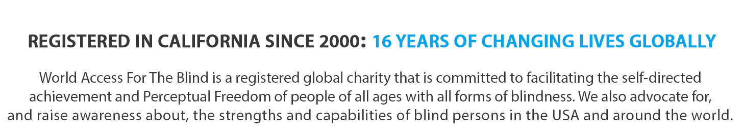 Text banner reads: Registered in California since 2000: 16 Years of changing Lives Globally. World Access For The Blind is a registered global charity that is committed to facilitating the self-directed achievement and Perceptual Freedom of people of all ages with all forms of blindness. We also advocate for, and raise awareness about, the strengths and capabilities of blind persons in the USA and around the world.