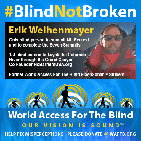 Erik Weihenmayer. Only blind person to summit Mt. Everest and to complete the Seven Summits. 1st blind person to kayak the Colorado River through the Grand Canyon. Co-Founder of NoBarriersUSA.org; Former World Access For The Blind FlashSonar™ Student. Photo shows Erik at the top of a summit. WAFTB logo follows with sub-heading Help Fix Misperceprions. Please donate at WAFTB.org.