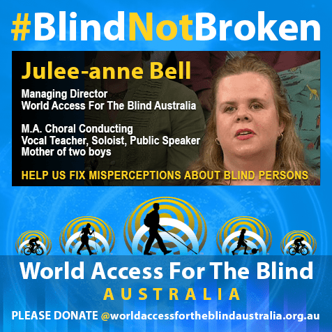 Julee-anne Bell, Managing Director, World Access For The Blind Australia, M.A. Choral Conducting; Vocal teacher, Soloist, Publlic Speaker; Mother of two boys. Help us fix misperceptions about blind persons. Click on the photo to donate to World Access For The Blind Australia.