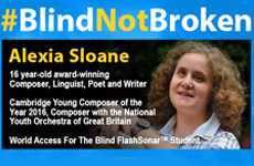 Blind Not Broken frame & photo of Alexia Sloane. 16 year-old award-winning Composer, Linguist, Poet and Writer. Cambridge Young Composer of the year 2016, Composer with the National Youth Orchestra of Great Britain. Visioneers student.