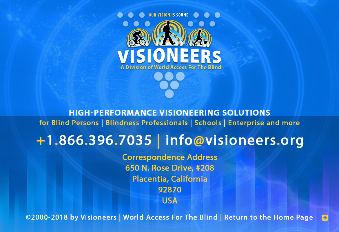 Visioneers, a division of World Access For The Blind. High Performance Visioneering Solutions for Blind Persons | Blindness Professionals | Schools | Enterprise and more. +1.866.396.7035 | info@visioneers.org. Correspondence address, 650 North Rose Drive, #208, Placentia, California, 92870, USA. © 2000-2018 by Visioneers | World Access For The Blind. visioneers.org | waftb.org | Image: Visioneers logo against echoing FlashSonar waves. Click to return to the Homepage