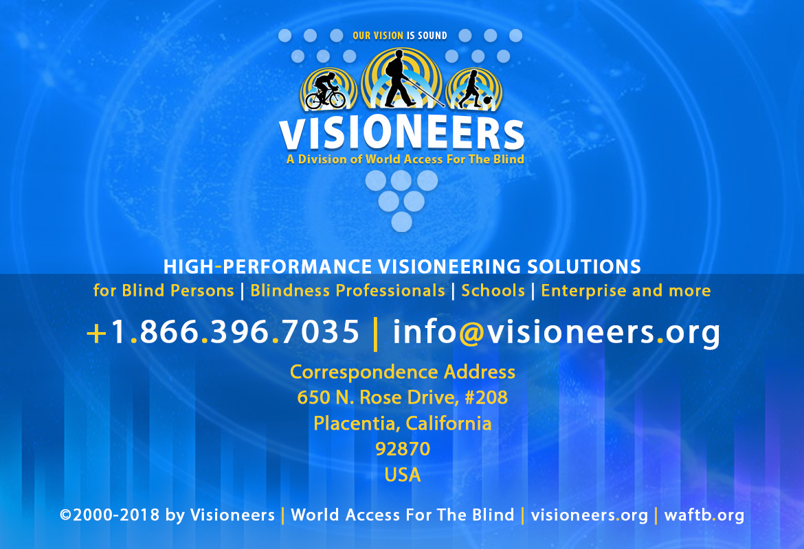 Visioneers, a division of World Access For The Blind. High Performance Visioneering Solutions for Blind Persons | Blindness Professionals | Schools | Enterprise and more. +1.866.396.7035 | info@visioneers.org. Correspondence address, 650 North Rose Drive, #208, Placentia, California, 92870, USA. © 2000-2018 by Visioneers | World Access For The Blind. visioneers.org | waftb.org | Image: Visioneers logo against echoing FlashSonar waves.