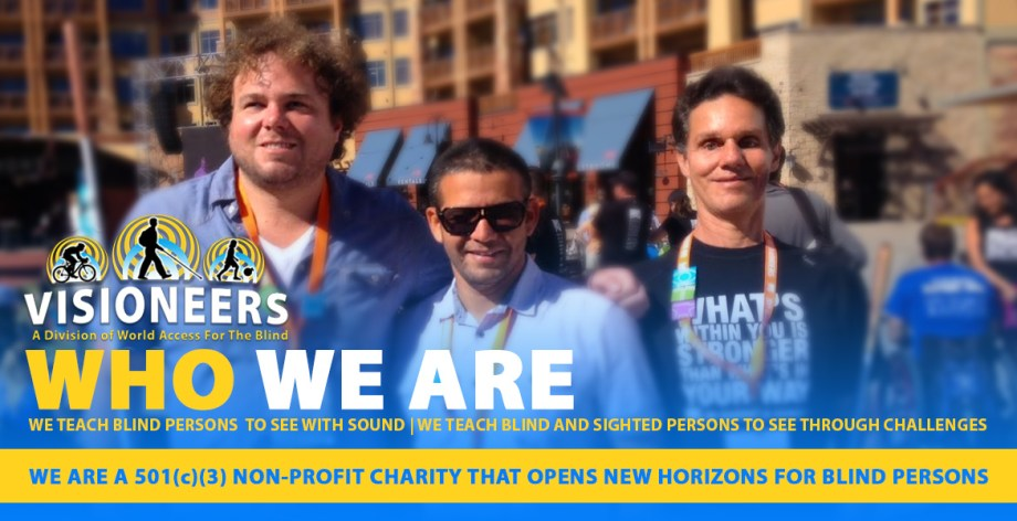 Visioneers. Who We Are. We are a 501C3 Non-Profit charity that opens new horizons for blind persons. Image: Visioneers Daniel Kish, Brian Bushway and Juan Ruiz stand for a photo at No Barriers USA in Colorado.