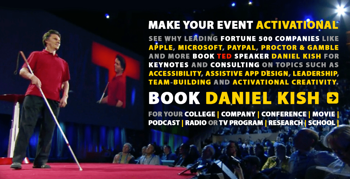 Make your event Activational. See why leading Fortune 500 companies like Apple, Microsoft, Paypal, Proctor & Gamble and more book TED speaker Daniel Kish for Keynotes and Consulting on topics such as Accessibility, Assistive App Design, Leadership, Team-Building and Activational Creativity. Book Daniel Kish for your College, Company, Conference, Movie, Podcast, Radio or TV Program, Research, or School. Image: A photo looks up at Daniel Kish on stage at TED with a side angle view of the audience, a projection screen and a star-filtered spotlight.