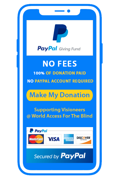 Phone icon with text: PayPal Giving Fund. No fees. 100 percent of donation paid. No Paypal account required. Supporting Visioneers at World Access For The Blind. Secured by PayPal. Button icon, click to: Make My Donation.