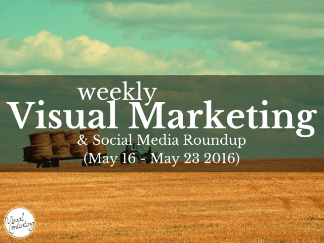 Visual Marketing and Social Media Roundup (May 16 – May 23 2016)