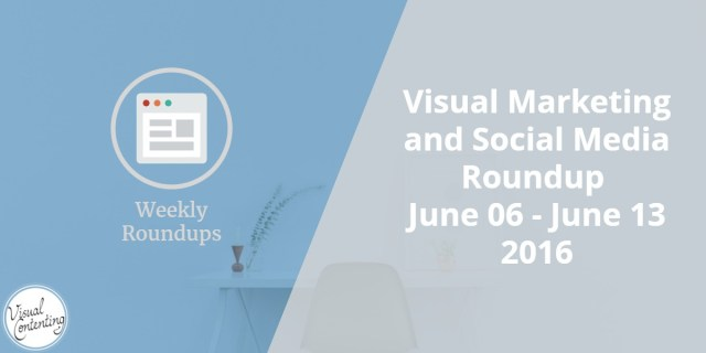 Visual Marketing and Social Media Roundup (June 06 - June 13 2016)