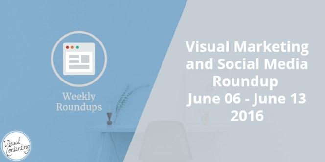 Visual Marketing and Social Media Roundup (June 06 - June 13 2016)