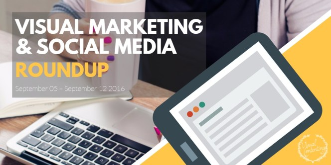 visual-marketing-and-social-media-roundup-september-05-september-12-2016