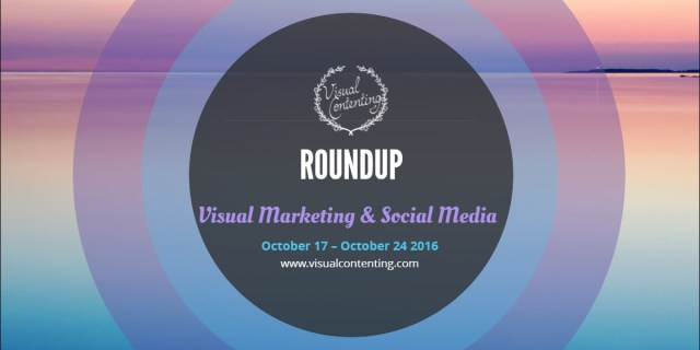 visual-marketing-and-social-media-roundup-october-17-october-24-2016