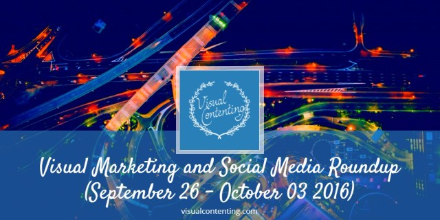visual-marketing-and-social-media-roundup-september-26-october-03-2016