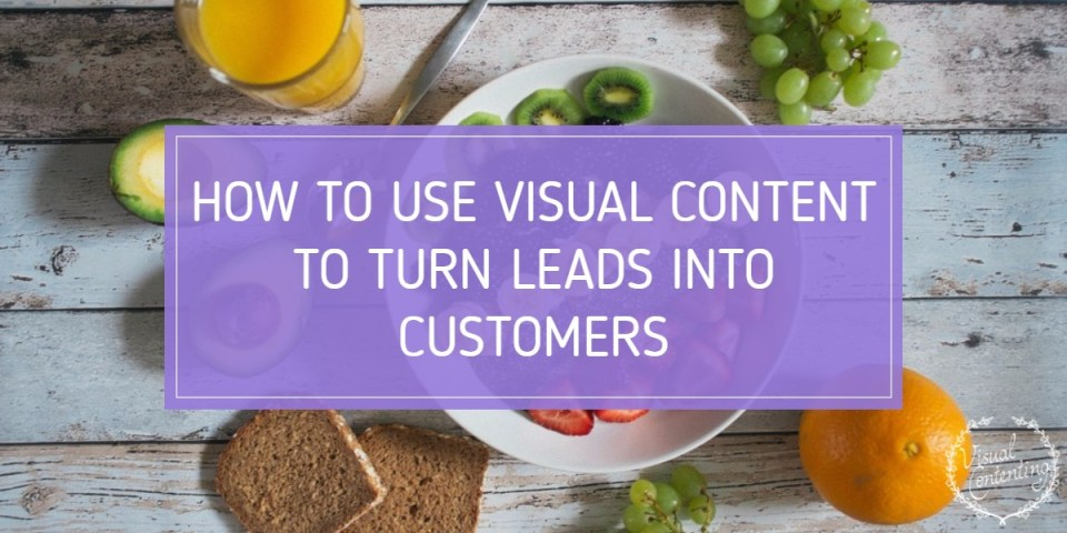 How to Use Visual Content to Turn Leads into Customers