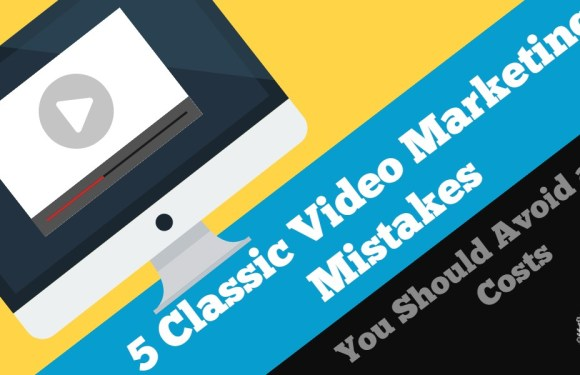 5 Classic Video Marketing Mistakes You Should Avoid at All Costs