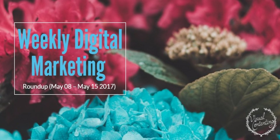 Weekly Digital Marketing Roundup (May 08 – May 15 2017)