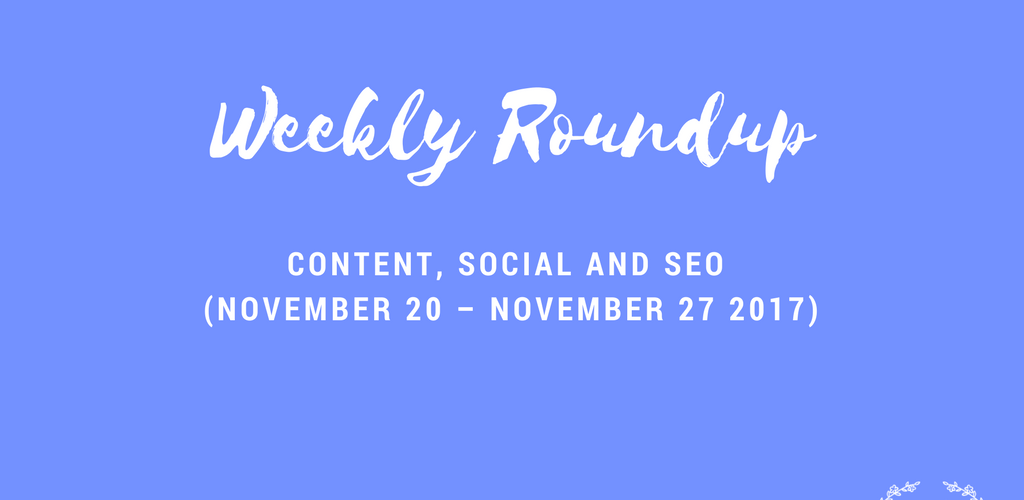 Weekly Content, Social and SEO Roundup (November 20 – November 27 2017)