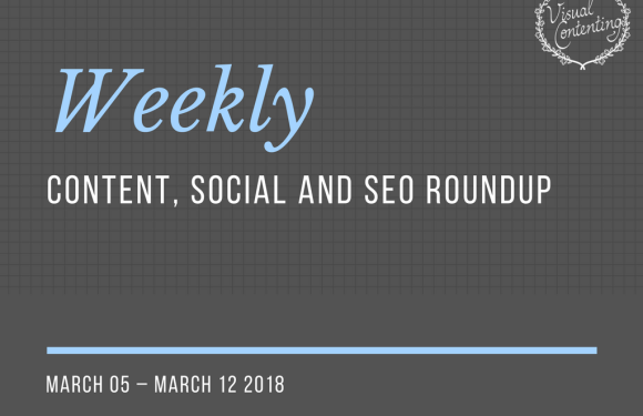 Weekly Content, Social and SEO Roundup (March 05 – March 12 2018)