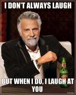 3239240-i-dont-always-laugh-but-when-i-do-i-laugh-at-you
