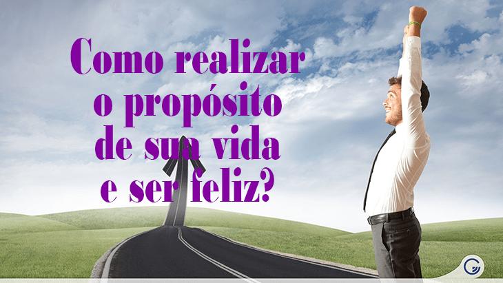 Como realizar o propósito de sua vida e ser feliz