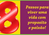 8 passos para viver uma vida com propósito e paixão!