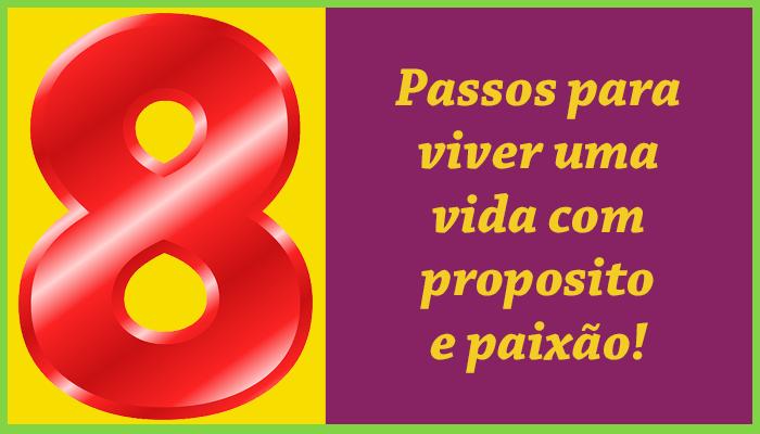 8 passos para viver uma vida com proposito e paixão!