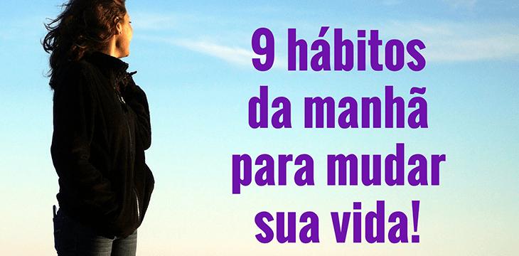 9 hábitos da manhã para mudar sua vida.