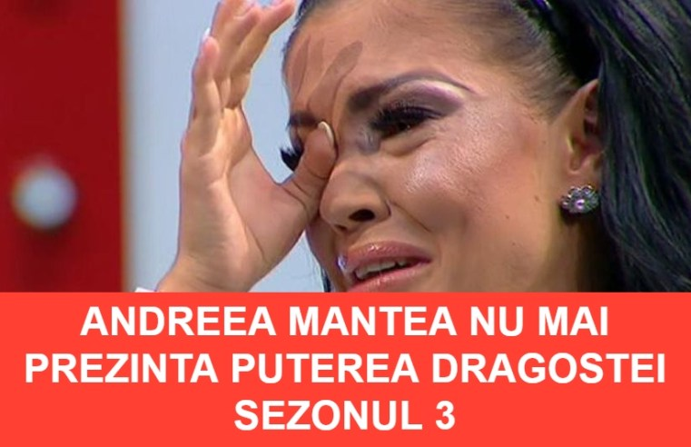 Andreea Mantea nu mai prezinta Puterea Dragostei Sezonul 3
