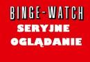 Binge-watching | Seryjnie oglądanie do granic wytrzymałości