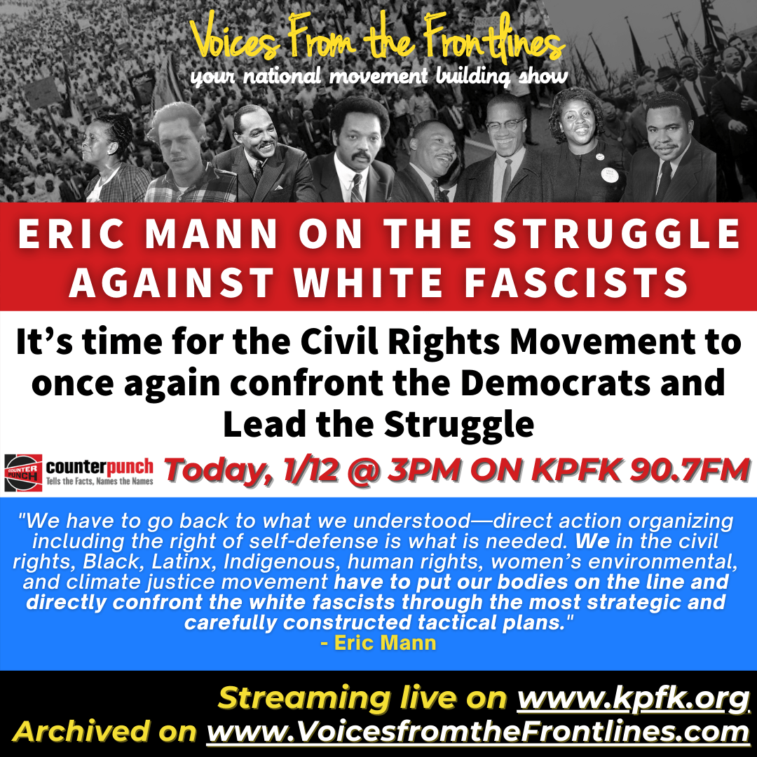 """Voices from the Frontlines cover for 1/12/21 Episode. At the top, black and white photos of Civil Rights organizer. Below, a red banner with white text says """"Eric Mann on the Struggle against white fascists."""" Below, in a white banner, with black text """"It's time for the Civil Rights Movement to once again confront the Democrats and Lead the Struggle. Below, the logo for Counterpunch to the left, and in red to the right """"Today, 1/12 @ 3PM on KPFK 90.7FM"""". In a blue banner, with white text, a quote from the article reads """"We have to go back to what we understood—direct action organizing including the right of self-defense is what is needed. We in the civil rights, Black, Latinx, Indigenous, human rights, women's environmental, and climate justice movement have to put our bodies on the line and directly confront the white fascists through the most strategic and carefully constructed tactical plans."""" The bottom of the photo has a black banner, which says """"streaminng live on kpfk.org, archived on www.voicesfromthefrontlines.com"""""""