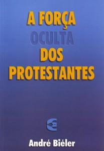 A Força Oculta dos Protestantes - André Biéler (Cultura Cristã)