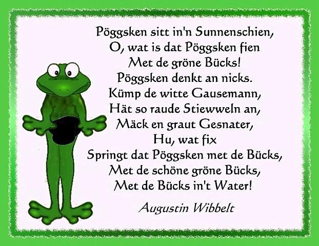 Dat Pöggsken  Pöggsken sitt in´n Sunnenschien O wat is dat Pöggsken fien met de gröne Bücks Pöggsken denkt an nix. Kümp de witte Gausemann Hätt so raude Stiewweln an Mäck en graut Gesnater. Hu wat fix Springt dat Pöggsken met de Bücks Met de schöne gröne Bücks Met de Bücks in´t Water.