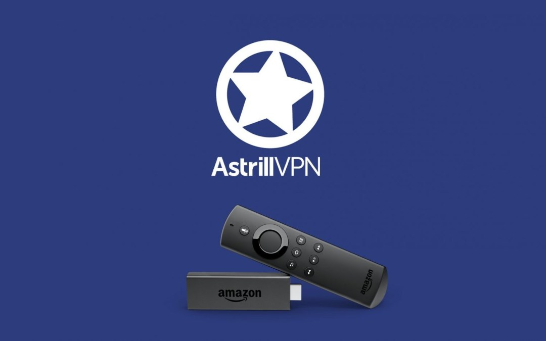 Astrill VPN on Firestick: How to Install & Use