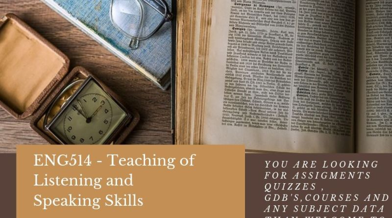 ENG514 - Teaching of Listening and Speaking Skills